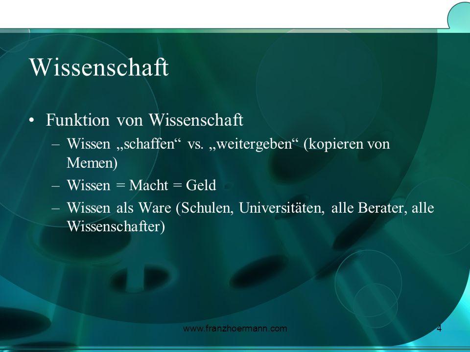 www.franzhoermann.com4 Wissenschaft Funktion von Wissenschaft –Wissen schaffen vs. weitergeben (kopieren von Memen) –Wissen = Macht = Geld –Wissen als