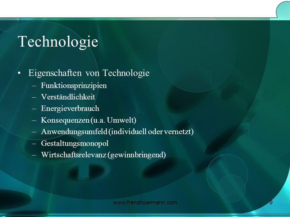 www.franzhoermann.com9 Technologie Eigenschaften von Technologie –Funktionsprinzipien –Verständlichkeit –Energieverbrauch –Konsequenzen (u.a. Umwelt)
