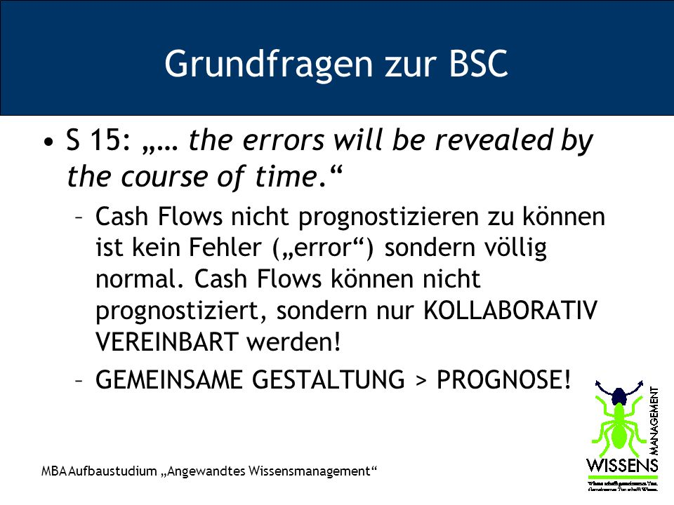 MBA Aufbaustudium Angewandtes Wissensmanagement Grundfragen zur BSC S 15: … the errors will be revealed by the course of time.
