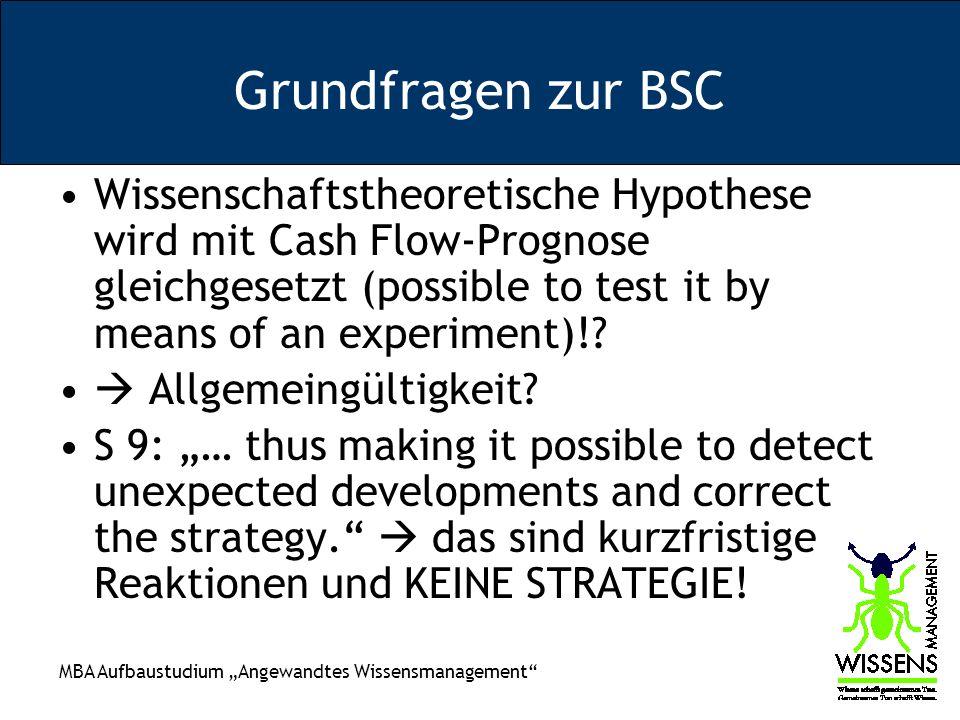 MBA Aufbaustudium Angewandtes Wissensmanagement Grundfragen zur BSC Wissenschaftstheoretische Hypothese wird mit Cash Flow-Prognose gleichgesetzt (possible to test it by means of an experiment)!.