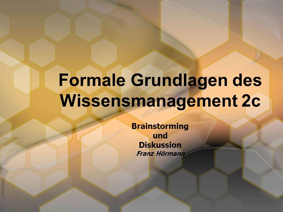 Formale Grundlagen des Wissensmanagement 2c Brainstorming und Diskussion Franz Hörmann