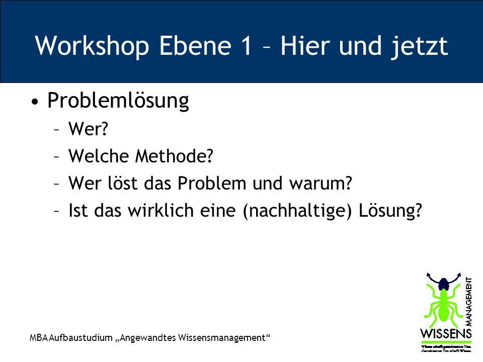MBA Aufbaustudium Angewandtes Wissensmanagement Workshop Ebene 1 – Hier und jetzt Problemlösung –Wer? –Welche Methode? –Wer löst das Problem und warum