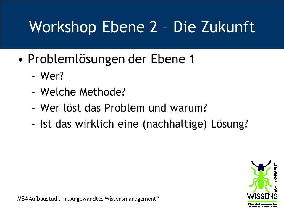 MBA Aufbaustudium Angewandtes Wissensmanagement Workshop Ebene 2 – Die Zukunft Problemlösungen der Ebene 1 –Wer? –Welche Methode? –Wer löst das Proble