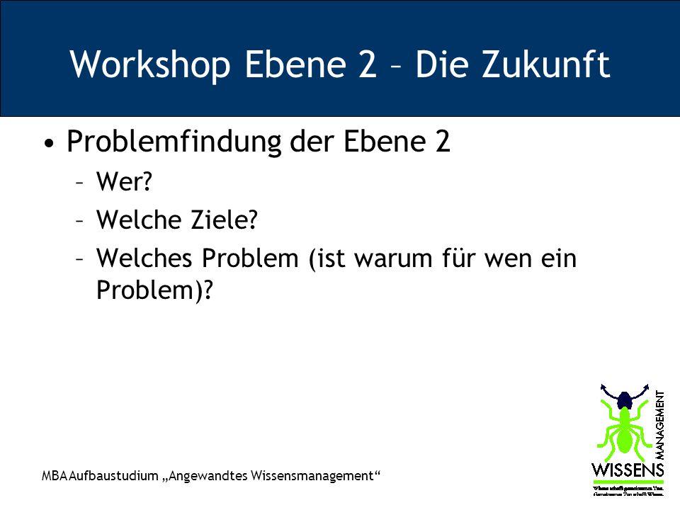 MBA Aufbaustudium Angewandtes Wissensmanagement Workshop Ebene 2 – Die Zukunft Problemfindung der Ebene 2 –Wer? –Welche Ziele? –Welches Problem (ist w