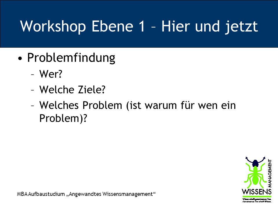 MBA Aufbaustudium Angewandtes Wissensmanagement Workshop Ebene 1 – Hier und jetzt Problemfindung –Wer? –Welche Ziele? –Welches Problem (ist warum für