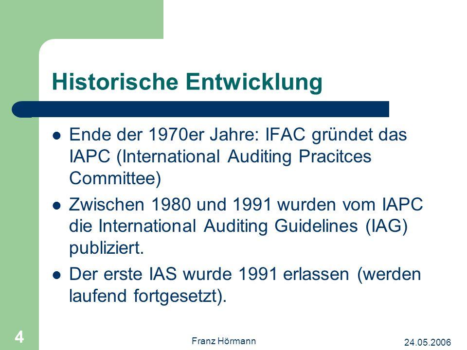 24.05.2006 Franz Hörmann 4 Historische Entwicklung Ende der 1970er Jahre: IFAC gründet das IAPC (International Auditing Pracitces Committee) Zwischen 1980 und 1991 wurden vom IAPC die International Auditing Guidelines (IAG) publiziert.