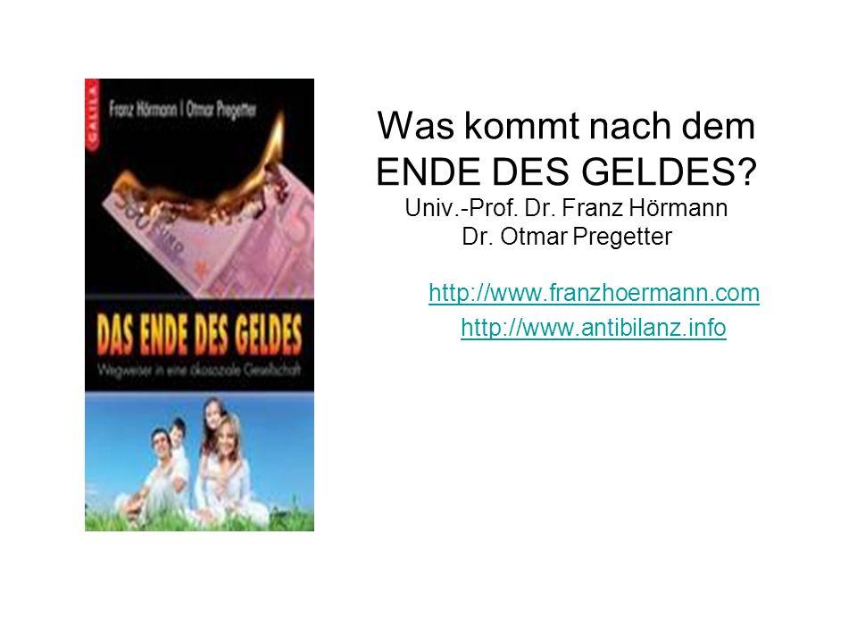 Was kommt nach dem ENDE DES GELDES? Univ.-Prof. Dr. Franz Hörmann Dr. Otmar Pregetter http://www.franzhoermann.com http://www.antibilanz.info Dr.