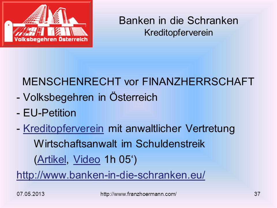 MENSCHENRECHT vor FINANZHERRSCHAFT - Volksbegehren in Österreich - EU-Petition - Kreditopferverein mit anwaltlicher VertretungKreditopferverein Wirtschaftsanwalt im Schuldenstreik (Artikel, Video 1h 05)ArtikelVideo http://www.banken-in-die-schranken.eu/ Banken in die Schranken Kreditopferverein 07.05.2013http://www.franzhoermann.com/37