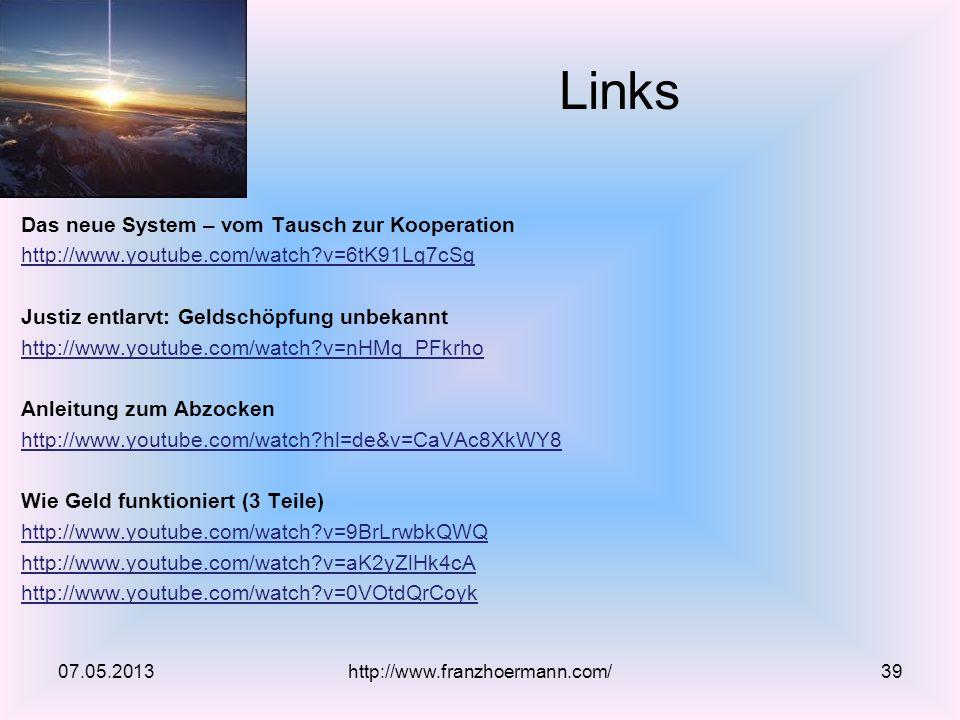 Das neue System – vom Tausch zur Kooperation http://www.youtube.com/watch?v=6tK91Lq7cSg Justiz entlarvt: Geldschöpfung unbekannt http://www.youtube.com/watch?v=nHMq_PFkrho Anleitung zum Abzocken http://www.youtube.com/watch?hl=de&v=CaVAc8XkWY8 Wie Geld funktioniert (3 Teile) http://www.youtube.com/watch?v=9BrLrwbkQWQ http://www.youtube.com/watch?v=aK2yZlHk4cA http://www.youtube.com/watch?v=0VOtdQrCoyk Links 07.05.2013http://www.franzhoermann.com/39