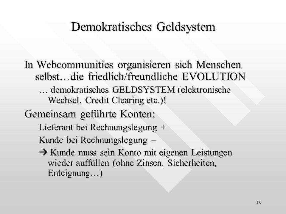 19 In Webcommunities organisieren sich Menschen selbst…die friedlich/freundliche EVOLUTION … demokratisches GELDSYSTEM (elektronische Wechsel, Credit