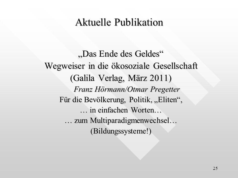 25 Das Ende des Geldes Wegweiser in die ökosoziale Gesellschaft (Galila Verlag, März 2011) Franz Hörmann/Otmar Pregetter Für die Bevölkerung, Politik,