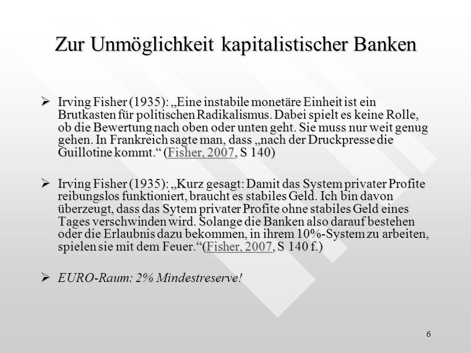 6 Zur Unmöglichkeit kapitalistischer Banken Irving Fisher (1935): Eine instabile monetäre Einheit ist ein Brutkasten für politischen Radikalismus. Dab