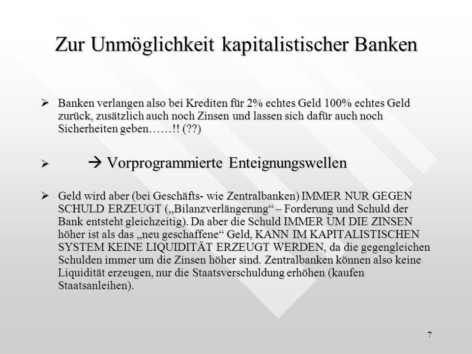7 Zur Unmöglichkeit kapitalistischer Banken Banken verlangen also bei Krediten für 2% echtes Geld 100% echtes Geld zurück, zusätzlich auch noch Zinsen