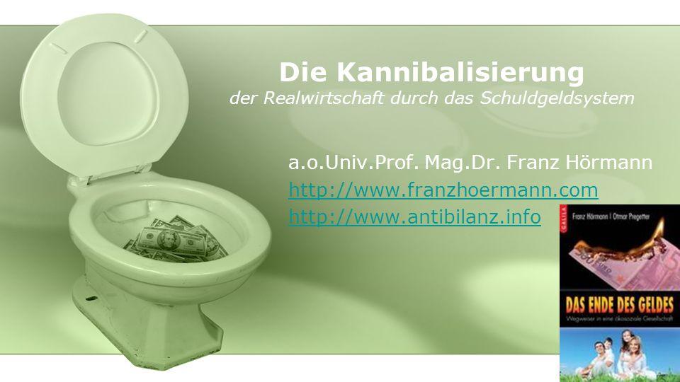 Die Kannibalisierung der Realwirtschaft durch das Schuldgeldsystem a.o.Univ.Prof. Mag.Dr. Franz Hörmann http://www.franzhoermann.com http://www.antibi