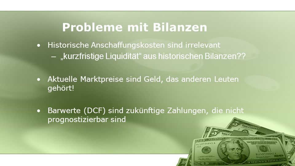 Historische Anschaffungskosten sind irrelevant –kurzfristige Liquidität aus historischen Bilanzen?? Aktuelle Marktpreise sind Geld, das anderen Leuten