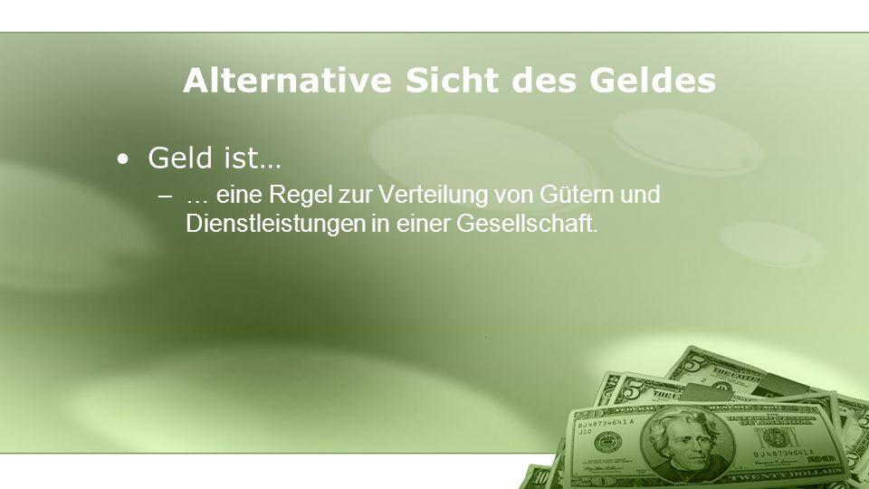 Geld ist… –… eine Regel zur Verteilung von Gütern und Dienstleistungen in einer Gesellschaft. Alternative Sicht des Geldes