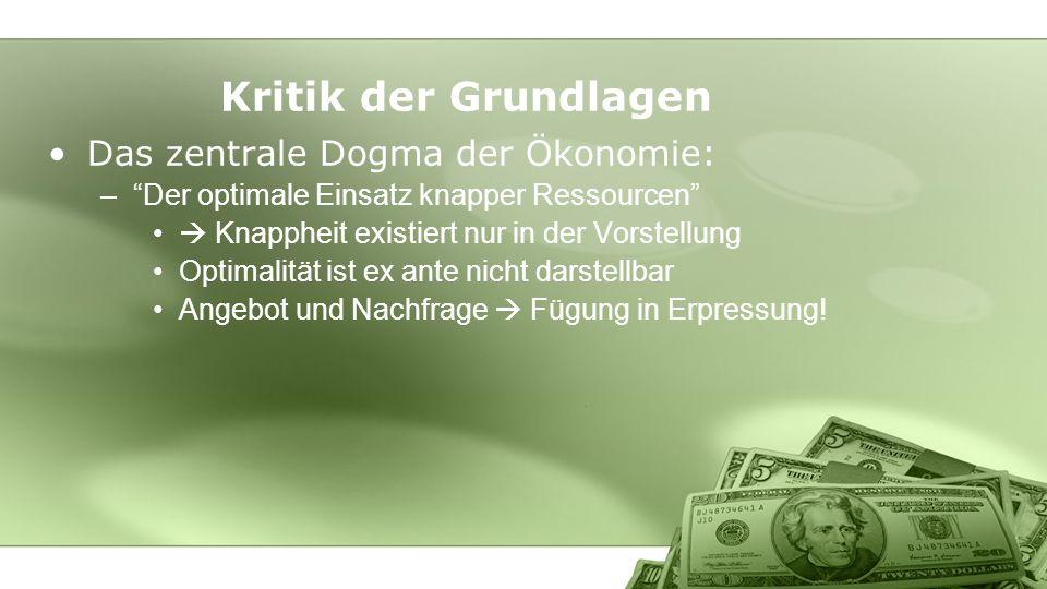 Kritik der Grundlagen Das zentrale Dogma der Ökonomie: –Der optimale Einsatz knapper Ressourcen Knappheit existiert nur in der Vorstellung Optimalität