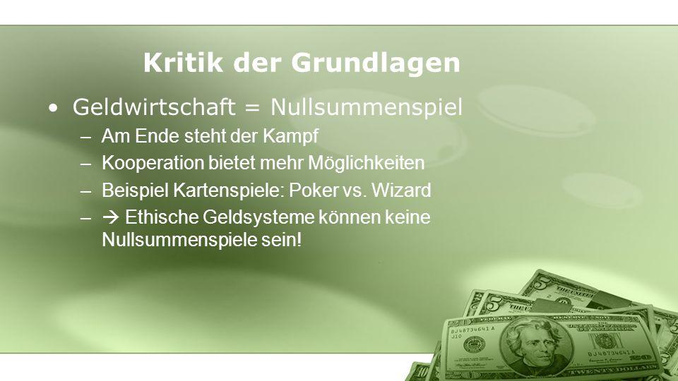 Kritik der Grundlagen Geldwirtschaft = Nullsummenspiel –Am Ende steht der Kampf –Kooperation bietet mehr Möglichkeiten –Beispiel Kartenspiele: Poker v