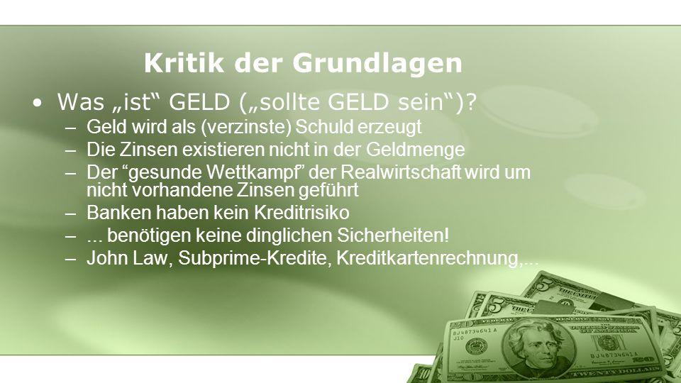 Kritik der Grundlagen Was ist GELD (sollte GELD sein)? –Geld wird als (verzinste) Schuld erzeugt –Die Zinsen existieren nicht in der Geldmenge –Der ge