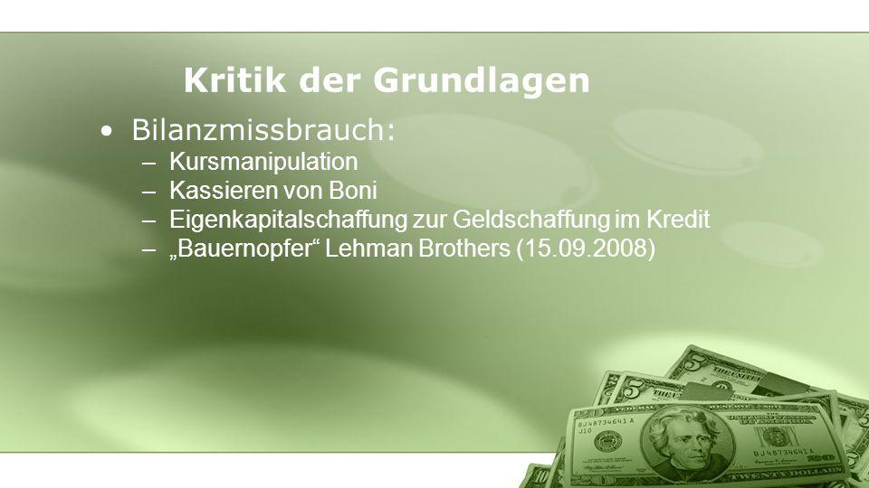 Bilanzmissbrauch: –Kursmanipulation –Kassieren von Boni –Eigenkapitalschaffung zur Geldschaffung im Kredit –Bauernopfer Lehman Brothers (15.09.2008) Kritik der Grundlagen