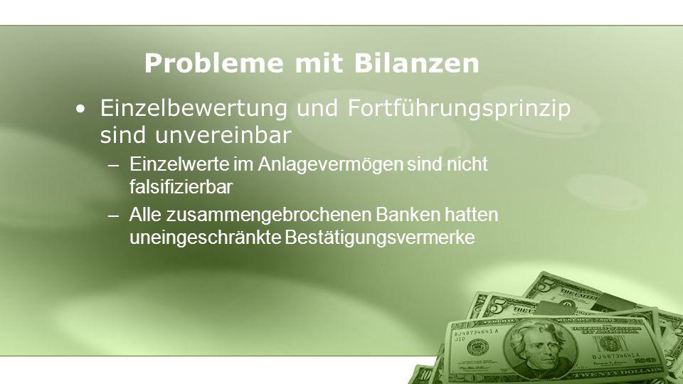 Einzelbewertung und Fortführungsprinzip sind unvereinbar –Einzelwerte im Anlagevermögen sind nicht falsifizierbar –Alle zusammengebrochenen Banken hatten uneingeschränkte Bestätigungsvermerke Probleme mit Bilanzen
