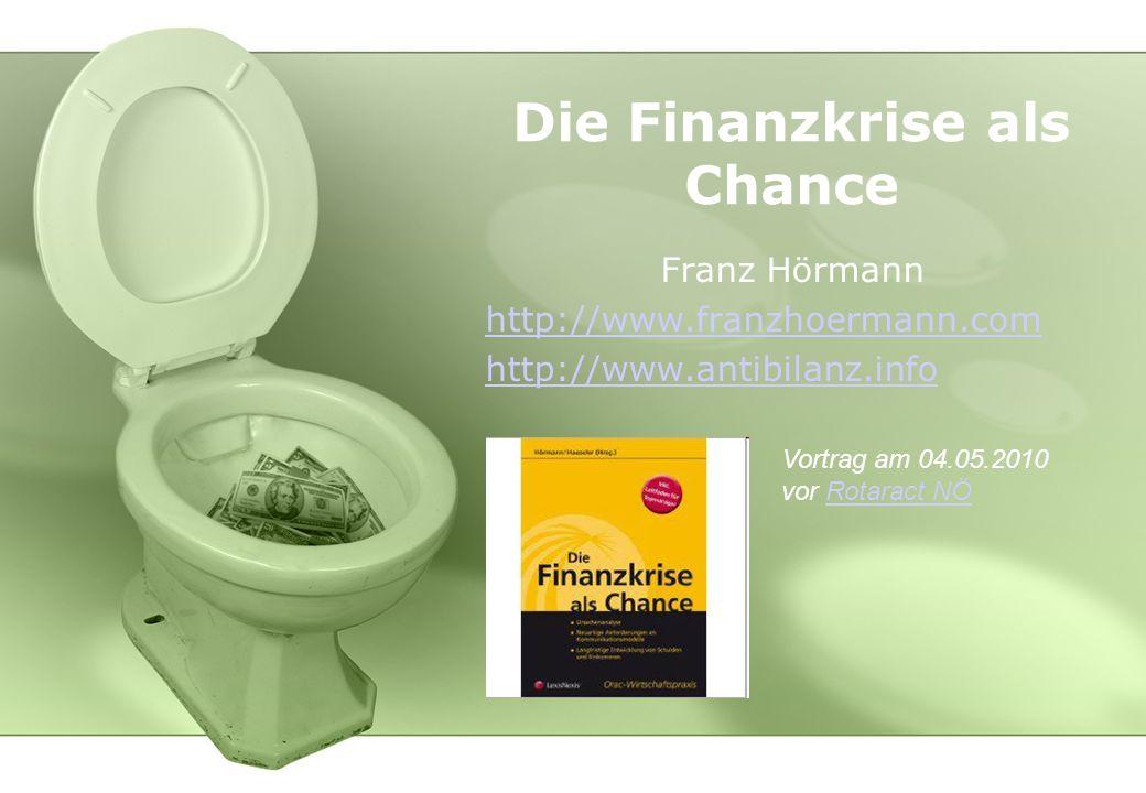 Die Finanzkrise als Chance Franz Hörmann http://www.franzhoermann.com http://www.antibilanz.info Vortrag am 04.05.2010 vor Rotaract NÖRotaract NÖ