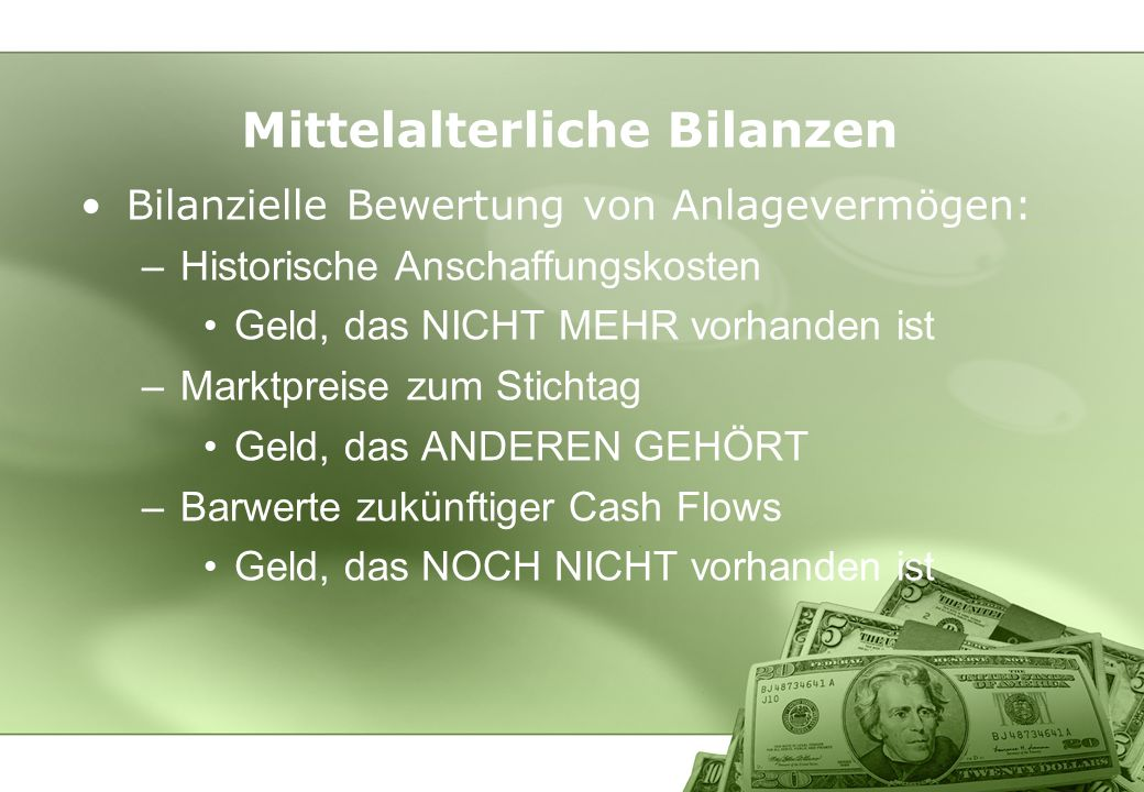 Mittelalterliche Bilanzen Bilanzielle Bewertung von Anlagevermögen: –Historische Anschaffungskosten Geld, das NICHT MEHR vorhanden ist –Marktpreise zu