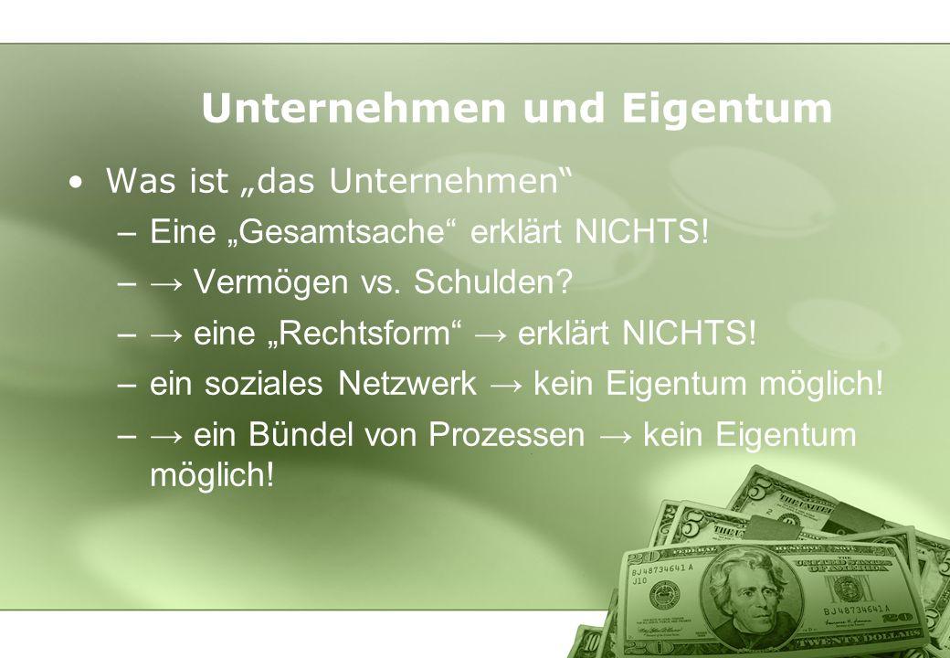 Unternehmen und Eigentum Was ist das Unternehmen –Eine Gesamtsache erklärt NICHTS! – Vermögen vs. Schulden? – eine Rechtsform erklärt NICHTS! –ein soz