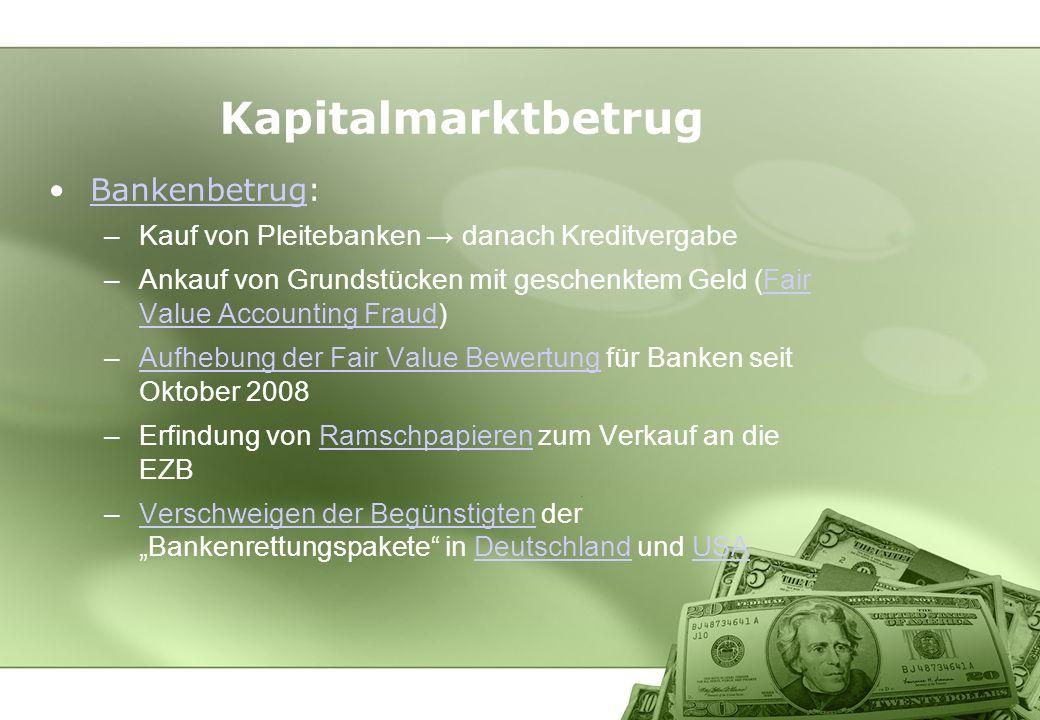 Kapitalmarktbetrug Bankenbetrug:Bankenbetrug –Kauf von Pleitebanken danach Kreditvergabe –Ankauf von Grundstücken mit geschenktem Geld (Fair Value Acc
