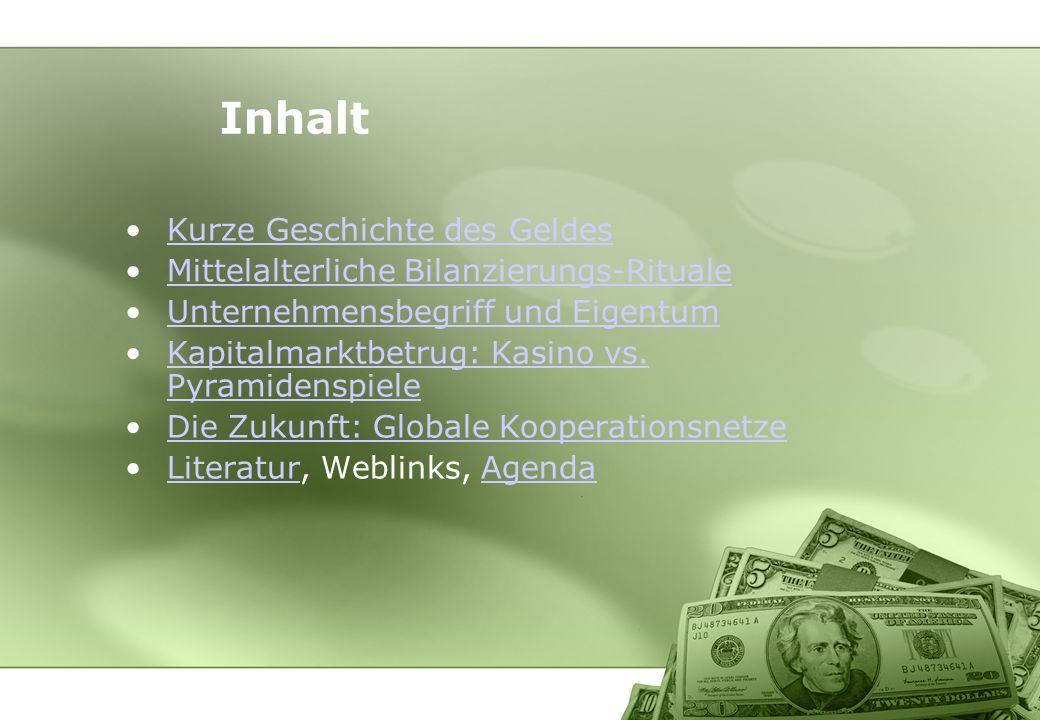 Inhalt Kurze Geschichte des Geldes Mittelalterliche Bilanzierungs-Rituale Unternehmensbegriff und Eigentum Kapitalmarktbetrug: Kasino vs. Pyramidenspi