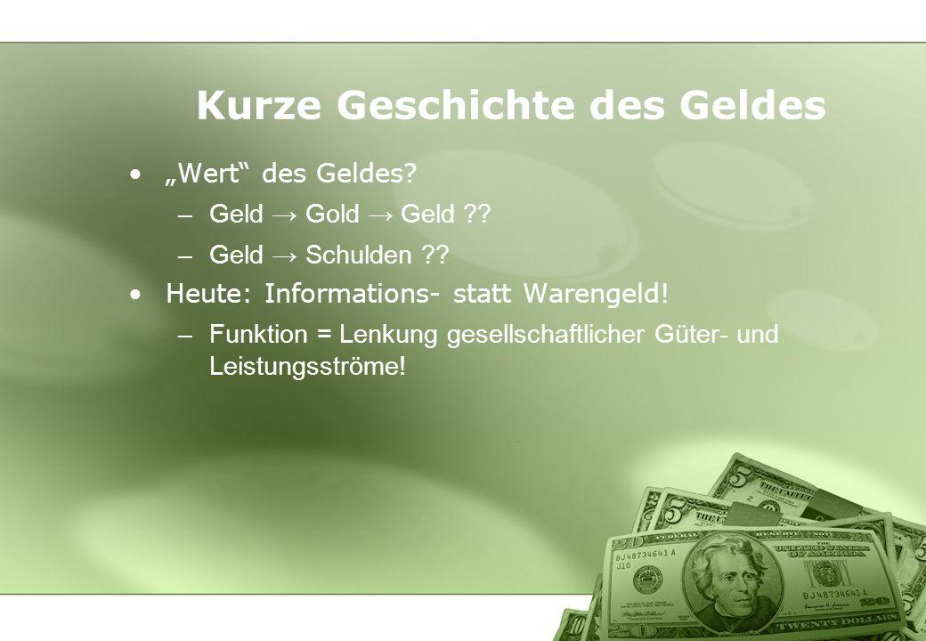 Kurze Geschichte des Geldes Wert des Geldes? –Geld Gold Geld ?? –Geld Schulden ?? Heute: Informations- statt Warengeld! –Funktion = Lenkung gesellscha