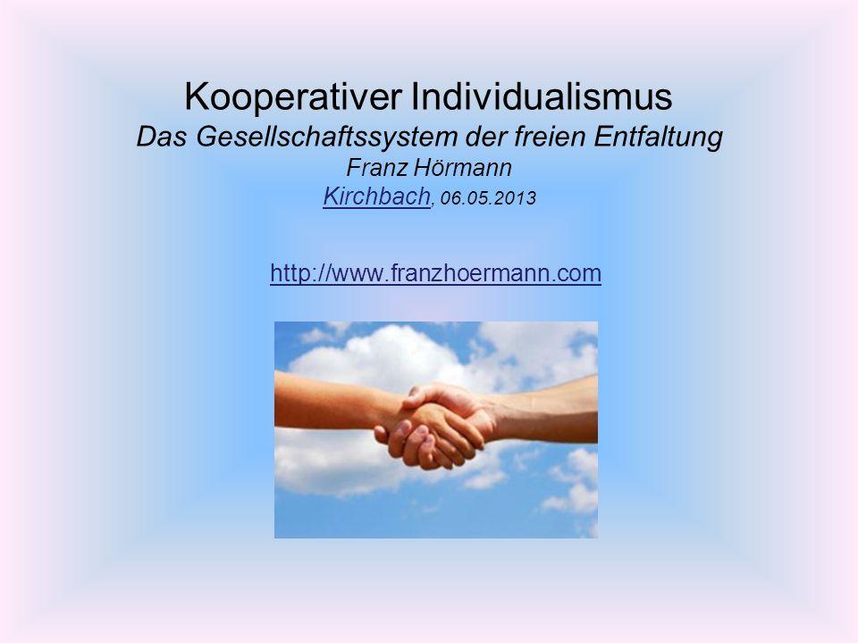 Kooperativer Individualismus Das Gesellschaftssystem der freien Entfaltung Franz Hörmann Kirchbach, 06.05.2013 Kirchbach http://www.franzhoermann.com