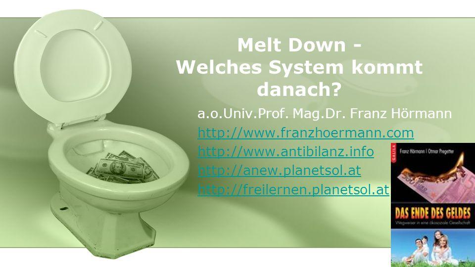Melt Down - Welches System kommt danach? a.o.Univ.Prof. Mag.Dr. Franz Hörmann http://www.franzhoermann.com http://www.antibilanz.info http://anew.plan