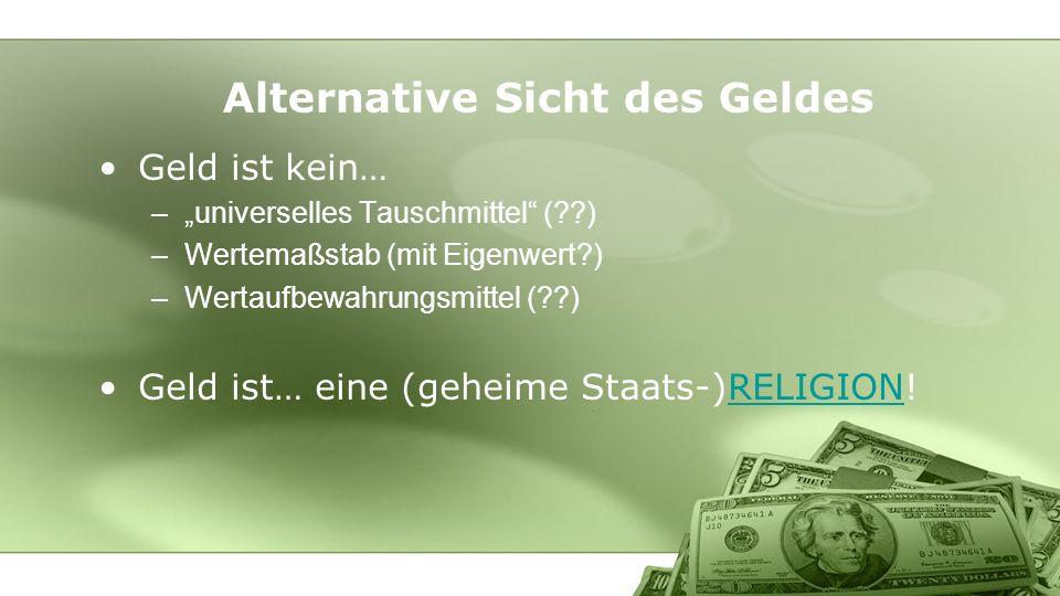 Geld ist kein… –universelles Tauschmittel (??) –Wertemaßstab (mit Eigenwert?) –Wertaufbewahrungsmittel (??) Geld ist… eine (geheime Staats-)RELIGION!R