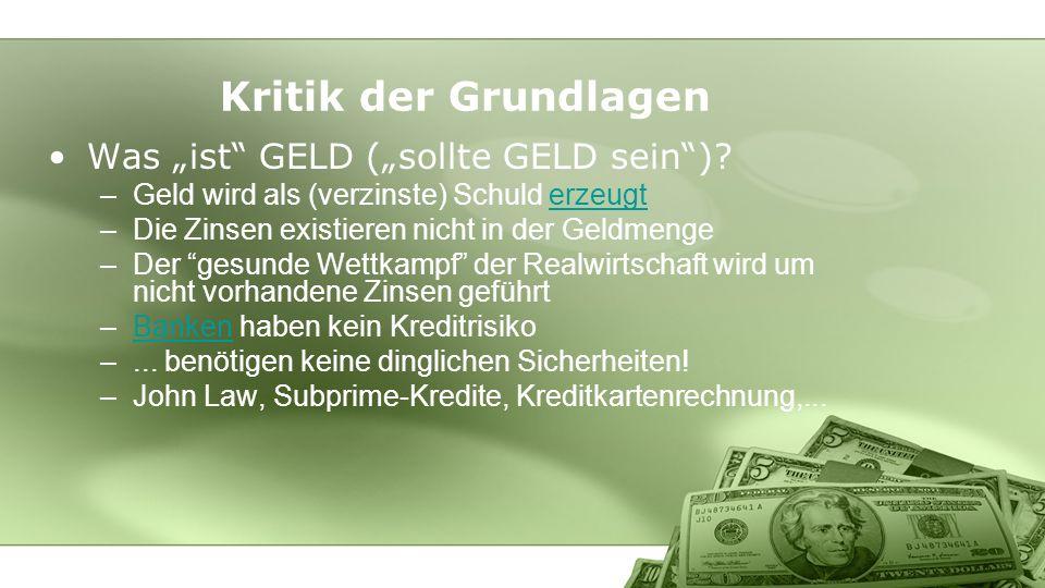 Kritik der Grundlagen Was ist GELD (sollte GELD sein)? –Geld wird als (verzinste) Schuld erzeugterzeugt –Die Zinsen existieren nicht in der Geldmenge