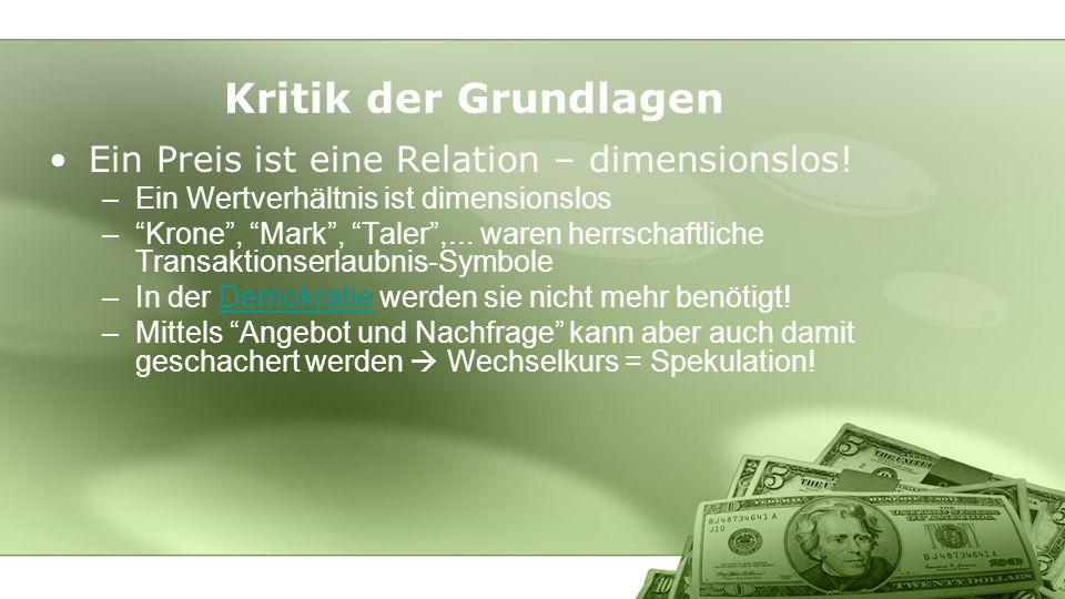 Kritik der Grundlagen Ein Preis ist eine Relation – dimensionslos! –Ein Wertverhältnis ist dimensionslos –Krone, Mark, Taler,... waren herrschaftliche