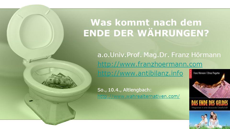 Was kommt nach dem ENDE DER WÄHRUNGEN? a.o.Univ.Prof. Mag.Dr. Franz Hörmann http://www.franzhoermann.com http://www.antibilanz.info So., 10.4., Altlen