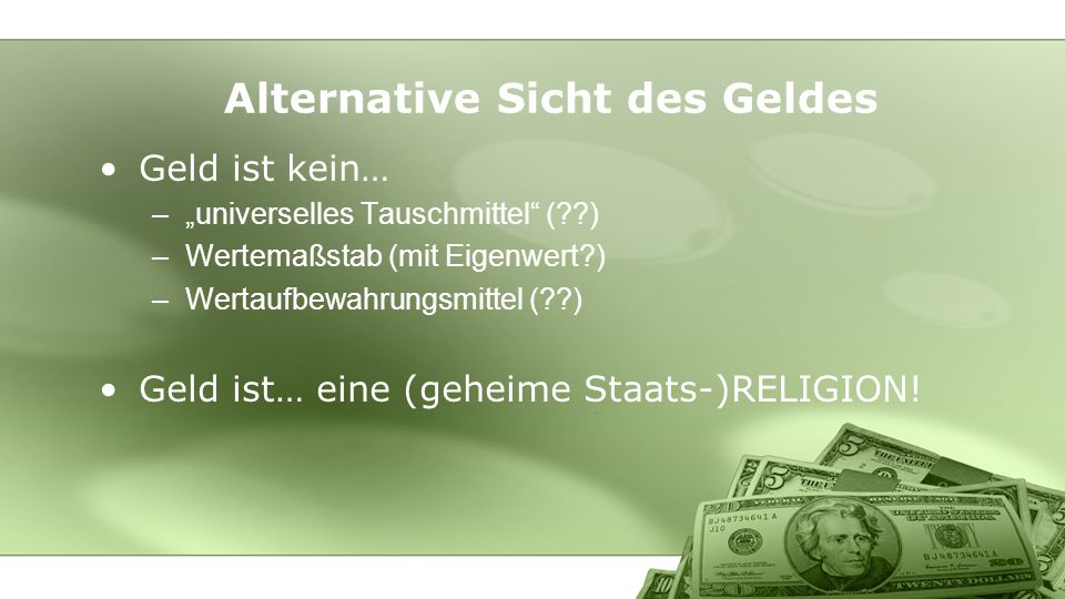 Geld ist kein… –universelles Tauschmittel ( ) –Wertemaßstab (mit Eigenwert ) –Wertaufbewahrungsmittel ( ) Geld ist… eine (geheime Staats-)RELIGION.