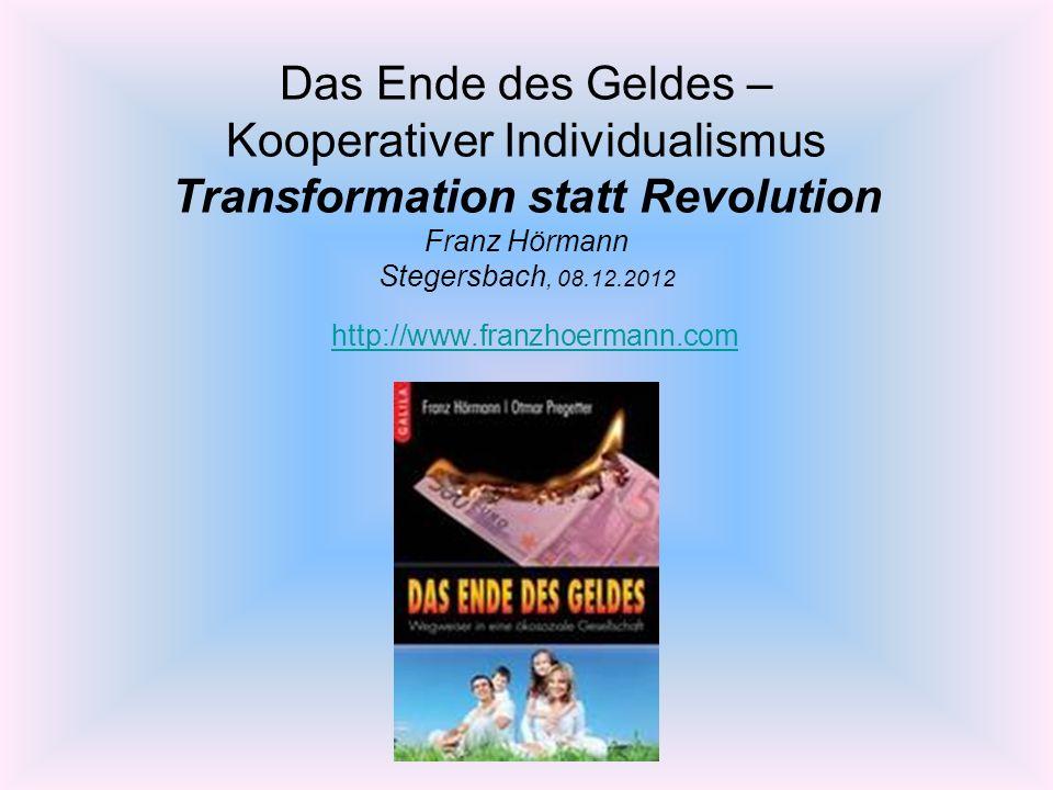 Das Ende des Geldes – Kooperativer Individualismus Transformation statt Revolution Franz Hörmann Stegersbach, 08.12.2012 http://www.franzhoermann.com