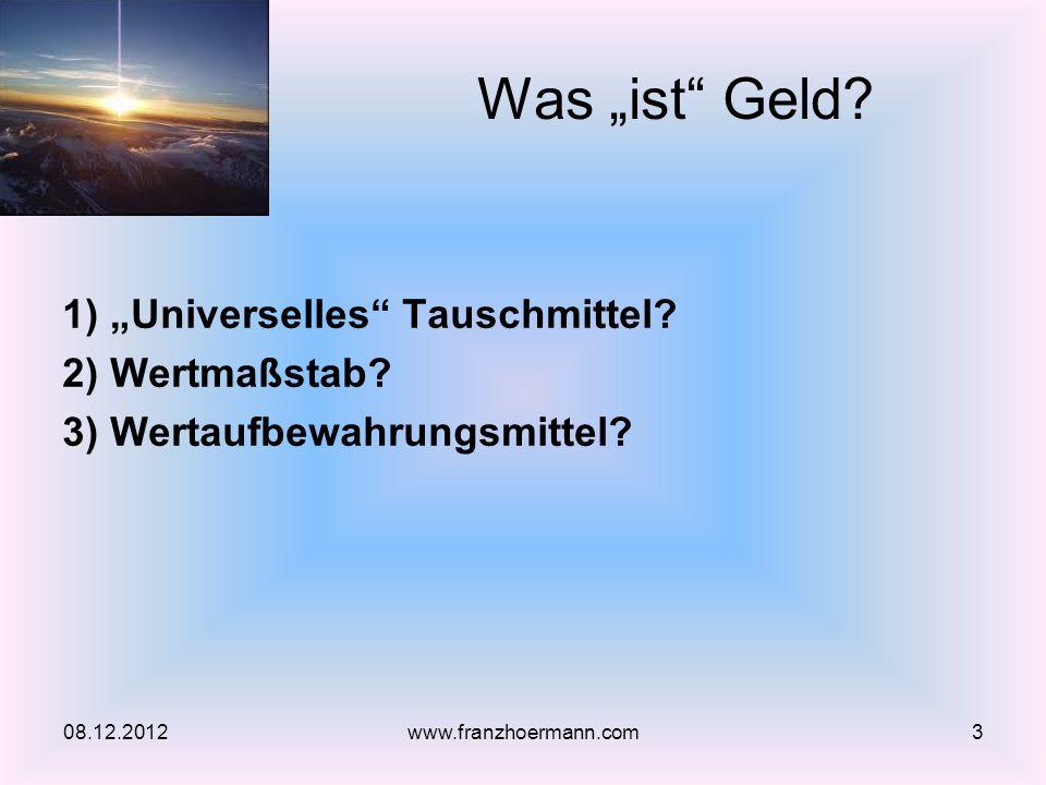 1) Universelles Tauschmittel? 2) Wertmaßstab? 3) Wertaufbewahrungsmittel? Was ist Geld? 08.12.20123www.franzhoermann.com