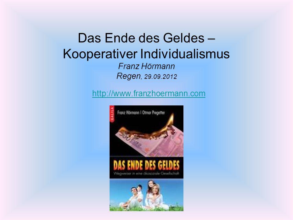 Das Ende des Geldes – Kooperativer Individualismus Franz Hörmann Regen, 29.09.2012 http://www.franzhoermann.com