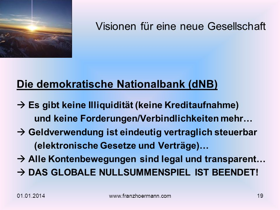 Die demokratische Nationalbank (dNB) Es gibt keine Illiquidität (keine Kreditaufnahme) und keine Forderungen/Verbindlichkeiten mehr… Geldverwendung ist eindeutig vertraglich steuerbar (elektronische Gesetze und Verträge)… Alle Kontenbewegungen sind legal und transparent… DAS GLOBALE NULLSUMMENSPIEL IST BEENDET.