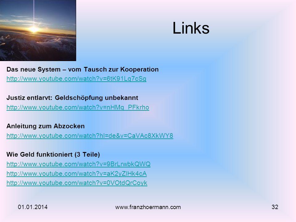 Das neue System – vom Tausch zur Kooperation http://www.youtube.com/watch?v=6tK91Lq7cSg Justiz entlarvt: Geldschöpfung unbekannt http://www.youtube.com/watch?v=nHMq_PFkrho Anleitung zum Abzocken http://www.youtube.com/watch?hl=de&v=CaVAc8XkWY8 Wie Geld funktioniert (3 Teile) http://www.youtube.com/watch?v=9BrLrwbkQWQ http://www.youtube.com/watch?v=aK2yZlHk4cA http://www.youtube.com/watch?v=0VOtdQrCoyk Links 01.01.201432www.franzhoermann.com