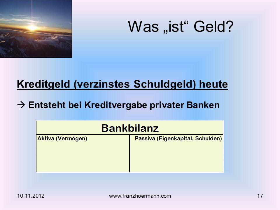 Kreditgeld (verzinstes Schuldgeld) heute Entsteht bei Kreditvergabe privater Banken Was ist Geld? 10.11.201217www.franzhoermann.com