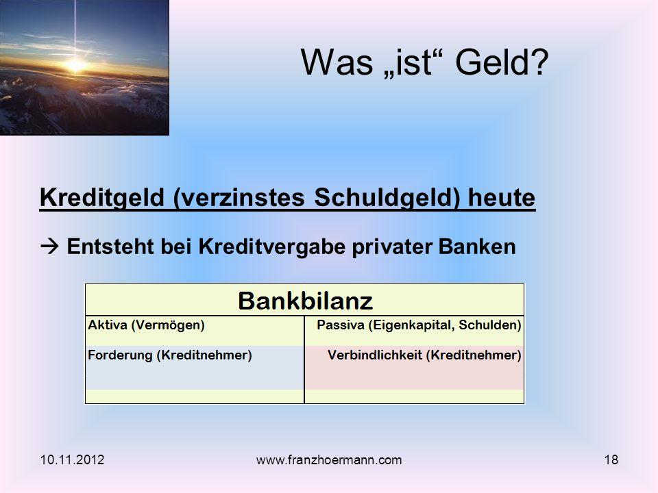 Kreditgeld (verzinstes Schuldgeld) heute Entsteht bei Kreditvergabe privater Banken Was ist Geld? 10.11.201218www.franzhoermann.com
