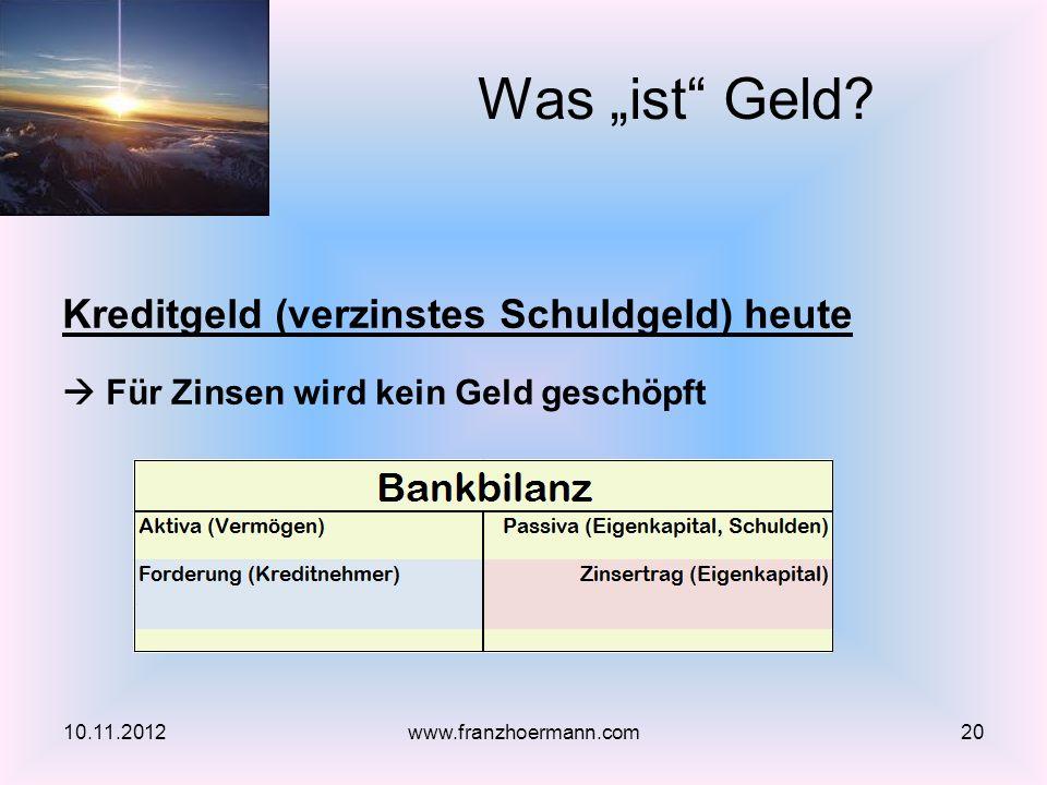 Kreditgeld (verzinstes Schuldgeld) heute Für Zinsen wird kein Geld geschöpft Was ist Geld? 10.11.201220www.franzhoermann.com