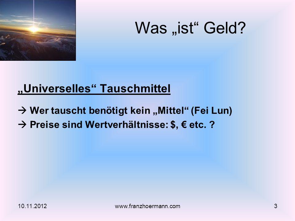 Universelles Tauschmittel Wer tauscht benötigt kein Mittel (Fei Lun) Preise sind Wertverhältnisse: $, etc. ? 10.11.20123www.franzhoermann.com Was ist
