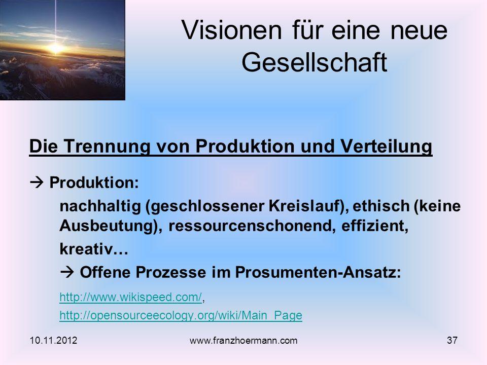 Die Trennung von Produktion und Verteilung Produktion: nachhaltig (geschlossener Kreislauf), ethisch (keine Ausbeutung), ressourcenschonend, effizient, kreativ… Offene Prozesse im Prosumenten-Ansatz: http://www.wikispeed.com/http://www.wikispeed.com/, http://opensourceecology.org/wiki/Main_Page Visionen für eine neue Gesellschaft 10.11.201237www.franzhoermann.com