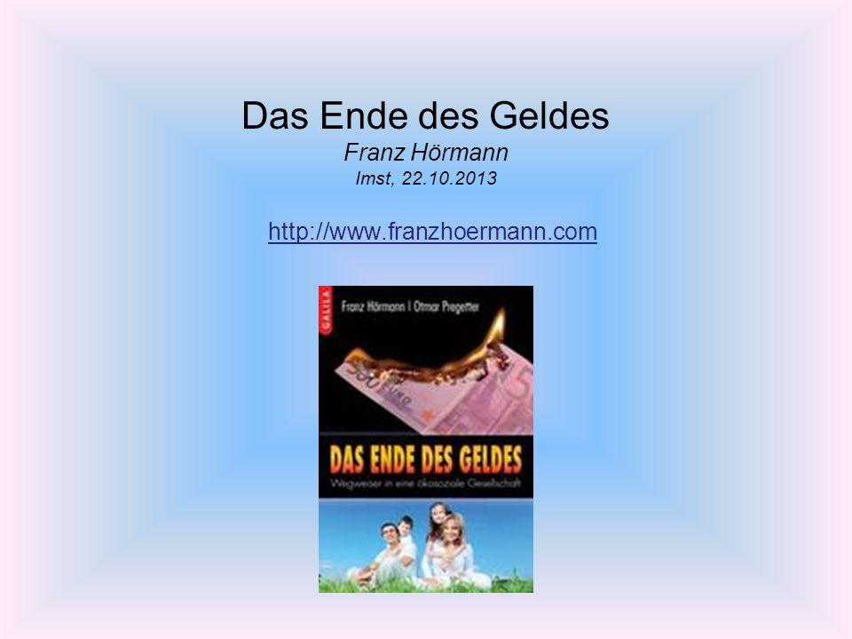 Das Ende des Geldes Franz Hörmann Imst, 22.10.2013 http://www.franzhoermann.com