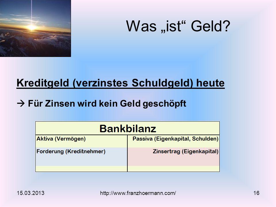 Kreditgeld (verzinstes Schuldgeld) heute Für Zinsen wird kein Geld geschöpft Was ist Geld? 15.03.2013http://www.franzhoermann.com/16
